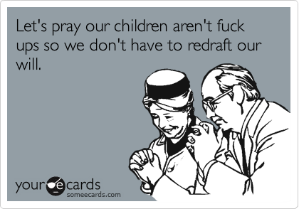 Let's pray our children aren't fuck ups so we don't have to redraft our will.