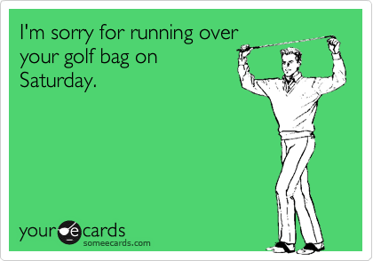 I'm sorry for running overyour golf bag onSaturday.