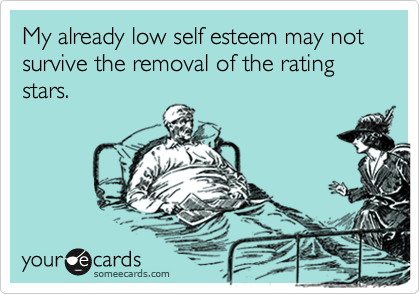My already low self esteem may not survive the removal of the rating stars.