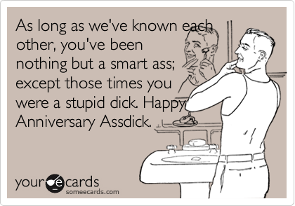 As long as we've known eachother, you've beennothing but a smart ass;except those times youwere a stupid dick. HappyAnniversary Assdick.