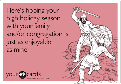 Here's hoping yourhigh holiday seasonwith your family and/or congregation isjust as enjoyable as mine.