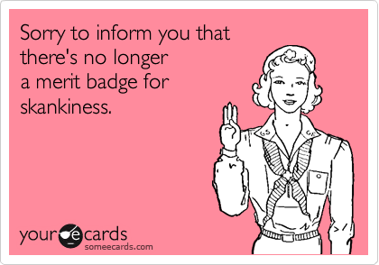 Sorry to inform you that there's no longer  a merit badge for skankiness.