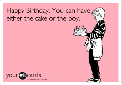 Happy Birthday. You can haveeither the cake or the boy.