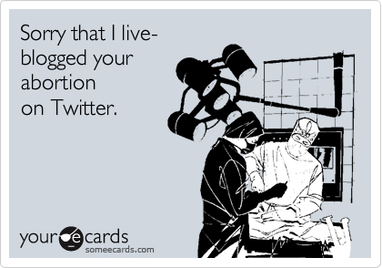 Sorry that I live- blogged your abortion  on Twitter.