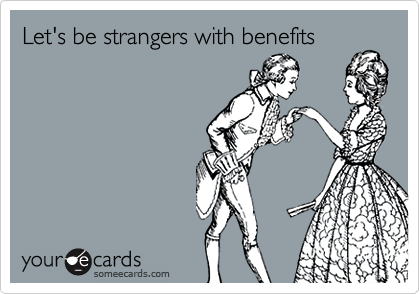 Let's be strangers with benefits