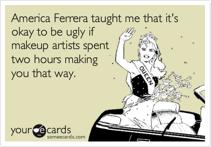 America Ferrera taught me that it's okay to be ugly ifmakeup artists spenttwo hours makingyou that way.