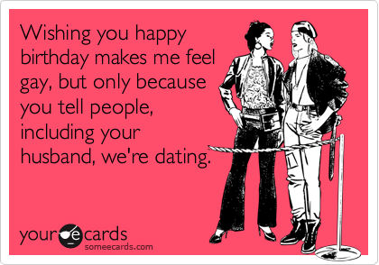 Wishing you happybirthday makes me feelgay, but only becauseyou tell people,         including yourhusband, we're dating.