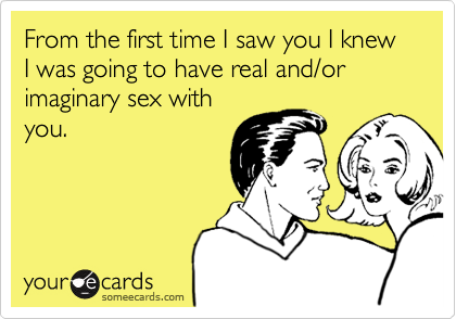 Funny Flirting Ecard: From the first time I saw you I knew I was going to have real and/or imaginary sex with you.
