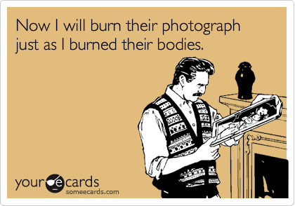Now I will burn their photograph just as I burned their bodies.