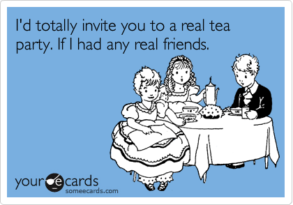 I'd totally invite you to a real tea party. If I had any real friends.