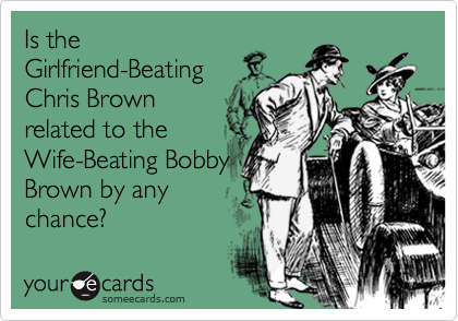 Is theGirlfriend-BeatingChris Brownrelated to theWife-Beating BobbyBrown by anychance?