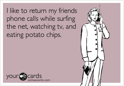 I like to return my friendsphone calls while surfingthe net, watching tv, andeating potato chips.