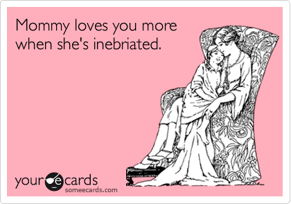 Mommy loves you morewhen she's inebriated.