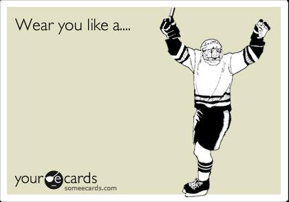Wear you like a....