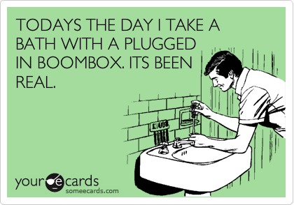 TODAYS THE DAY I TAKE A BATH WITH A PLUGGED IN BOOMBOX. ITS BEEN REAL.