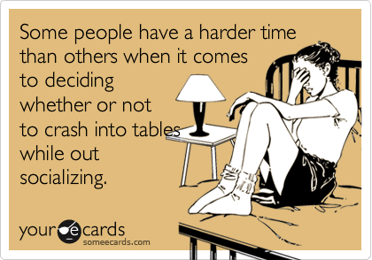 Some people have a harder time than others when it comesto decidingwhether or notto crash into tableswhile outsocializing.