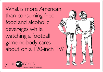 What is more American than consuming fried food and alcoholic beverages while watching a football game nobody cares about on a 120-inch TV?