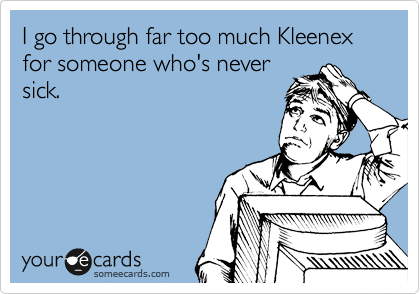 I go through far too much Kleenex  for someone who's never sick.