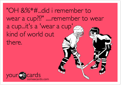 """""""OH &%*#...did i remember to wear a cup?!?"""" .....remember to wear a cup...it's a 'wear a cup'kind of world outthere."""
