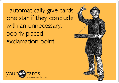 I automatically give cards one star if they conclude with an unnecessary,poorly placed exclamation point.