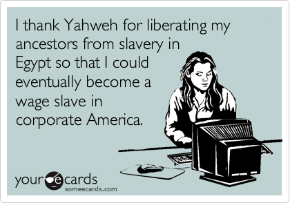 I thank Yahweh for liberating my ancestors from slavery in