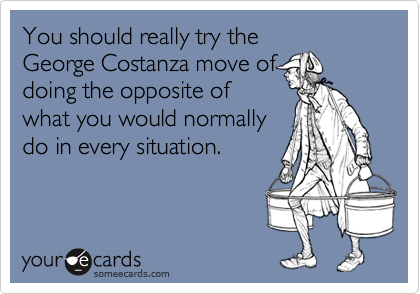 You should really try theGeorge Costanza move ofdoing the opposite ofwhat you would normallydo in every situation.