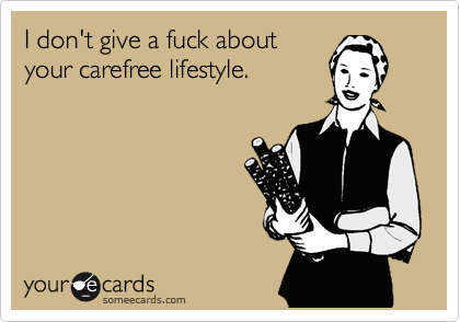 I don't give a fuck about your carefree lifestyle.
