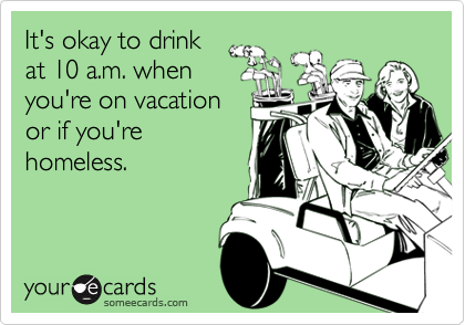 It's okay to drink at 10 a.m. whenyou're on vacationor if you'rehomeless.