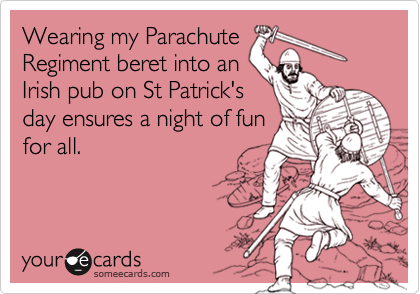 Wearing my ParachuteRegiment beret into anIrish pub on St Patrick'sday ensures a night of funfor all.
