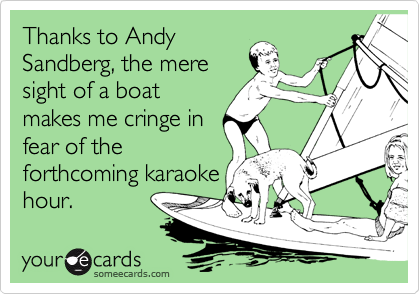 Thanks to Andy Sandberg, the mere sight of a boat makes me cringe in fear of the forthcoming karaoke hour.