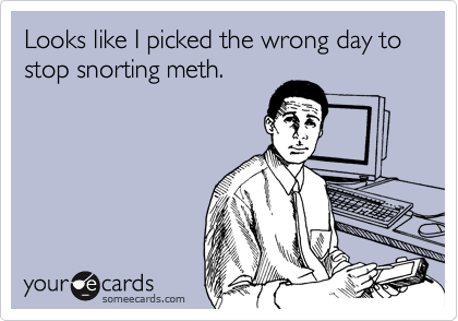 Looks like I picked the wrong day to stop snorting meth.
