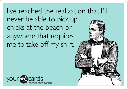 I've reached the realization that I'll never be able to pick upchicks at the beach oranywhere that requiresme to take off my shirt.