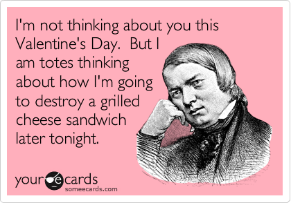 I'm not thinking about you this Valentine's Day.  But I am totes thinking about how I'm going to destroy a grilled cheese sandwich later tonight.