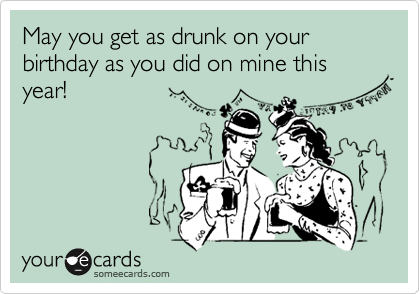May you get as drunk on your birthday as you did on mine this year!