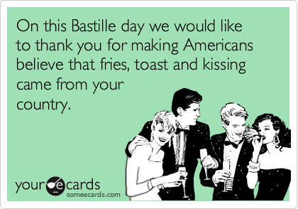 On this Bastille day we would like to thank you for making Americans believe that fries, toast and kissing came from your country.