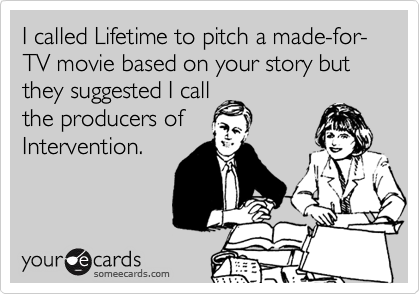 I called Lifetime to pitch a made-for-TV movie based on your story but they suggested I call the producers of Intervention.