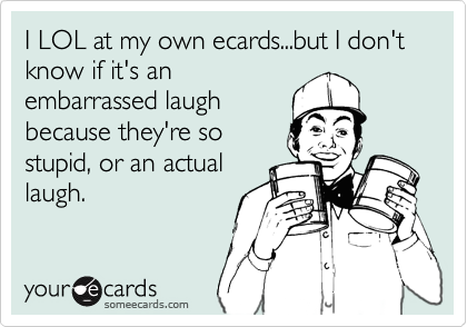 I LOL at my own ecards...but I don't know if it's an