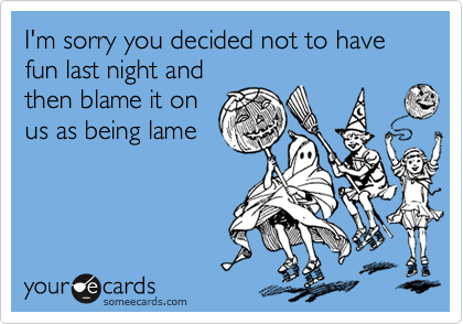 I'm sorry you decided not to have fun last night andthen blame it onus as being lame