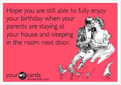 Hope you are still able to fully enjoy your birthday when yourparents are staying atyour house and sleepingin the room next door.
