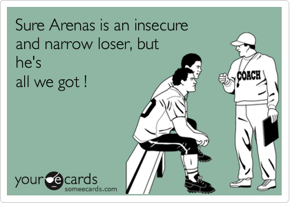 Sure Arenas is an insecureand narrow loser, buthe'sall we got !