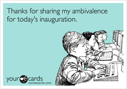 Thanks for sharing my ambivalence for today's inauguration.