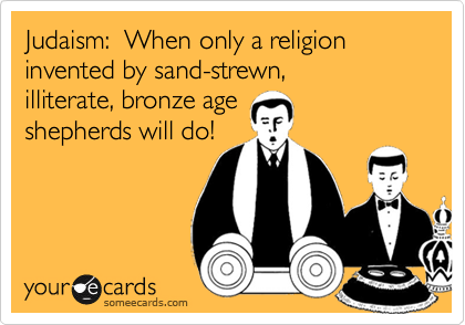 Judaism:  When only a religion invented by sand-strewn, 