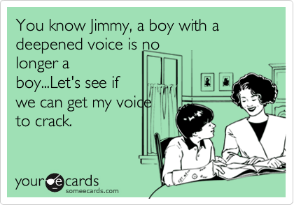 You know Jimmy, a boy with a deepened voice is nolonger aboy...Let's see ifwe can get my voiceto crack.