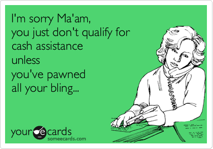I'm sorry Ma'am, you just don't qualify for cash assistanceunlessyou've pawnedall your bling...