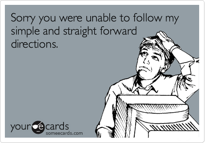 Sorry you were unable to follow my simple and straight forward directions.