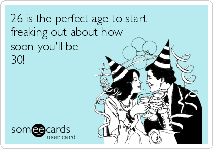 26 is the perfect age to start freaking out about how soon you'll be 30!