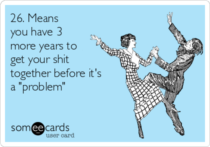 """26. Means you have 3 more years to get your shit together before it's a """"problem"""""""