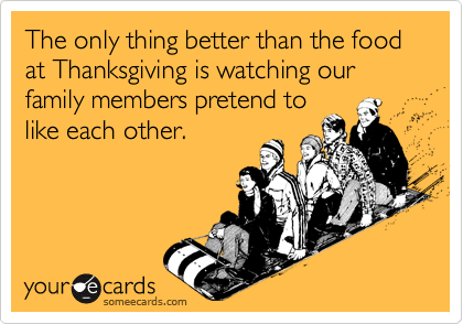 The only thing better than the food at Thanksgiving is watching our family members pretend tolike each other.
