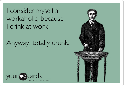 I consider myself a workaholic, because  I drink at work.     Anyway, totally drunk.