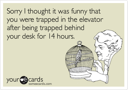 Sorry I thought it was funny that you were trapped in the elevator after being trapped behindyour desk for 14 hours.
